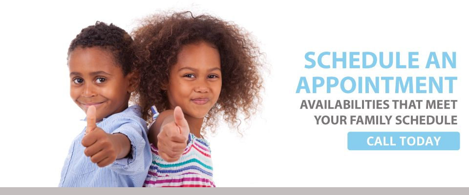 Schedule an Appointment - Availabilities that meet your family schedule - call today - kids